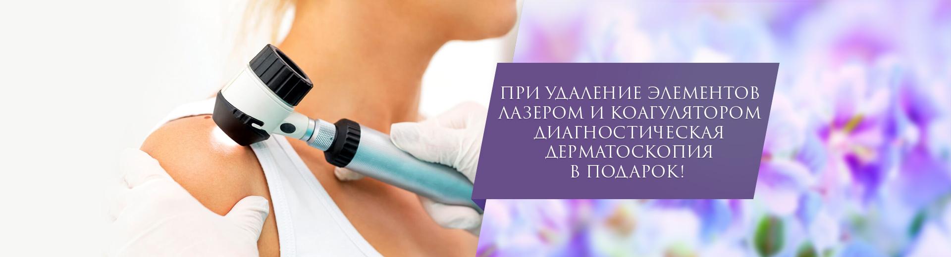 При удаление элементов лазером и коагулятором - диагностическая дерматоскопия в подарок!